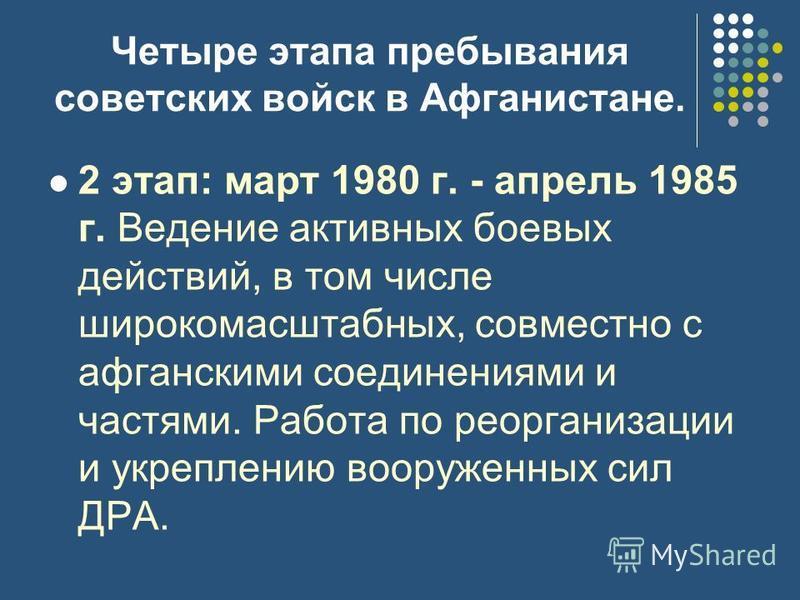 Четыре этапа пребывания советских войск в Афганистане. 2 этап: март 1980 г. - апрель 1985 г. Ведение активных боевых действий, в том числе широкомасштабных, совместно с афганскими соединениями и частями. Работа по реорганизации и укреплению вооруженн
