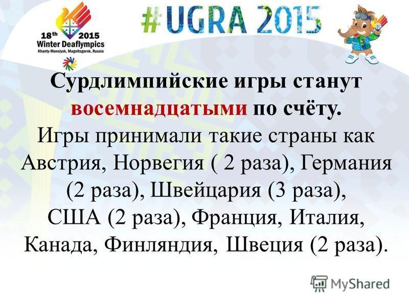 Сурдлимпийские игры станут восемнадцатыми по счёту. Игры принимали такие страны как Австрия, Норвегия ( 2 раза), Германия (2 раза), Швейцария (3 раза), США (2 раза), Франция, Италия, Канада, Финляндия, Швеция (2 раза).
