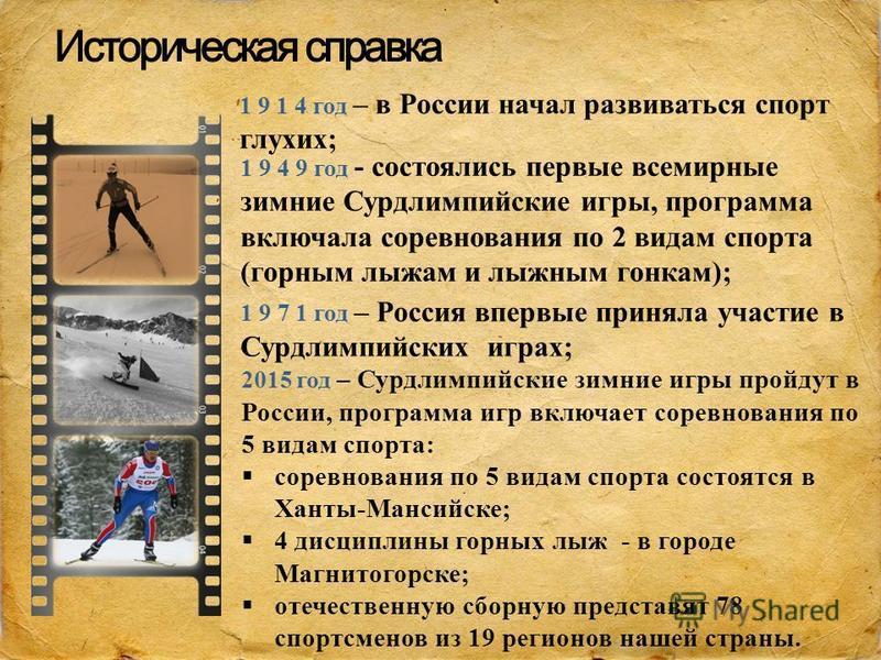 Историческая справка 1 9 1 4 год – в России начал развиваться спорт глухих; 1 9 4 9 год - состоялись первые всемирные зимние Сурдлимпийские игры, программа включала соревнования по 2 видам спорта (горным лыжам и лыжным гонкам); 1 9 7 1 год – Россия в