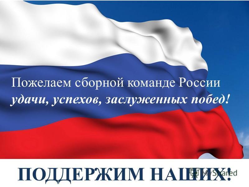 ПОДДЕРЖИМ НАШИХ! Пожелаем сборной команде России удачи, успехов, заслуженных побед!