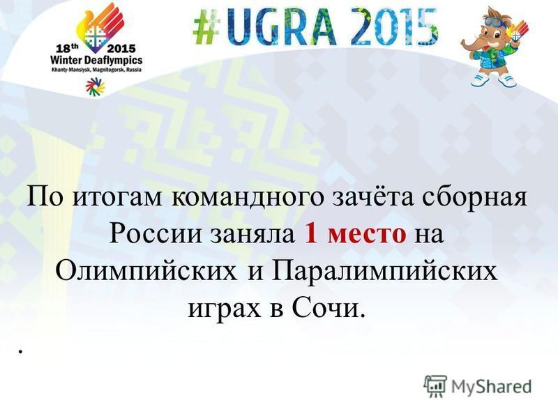 По итогам командного зачёта сборная России заняла 1 место на Олимпийских и Паралимпийских играх в Сочи..