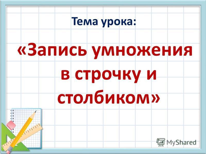 Тема урока: «Запись умножения в строчку и столбиком»