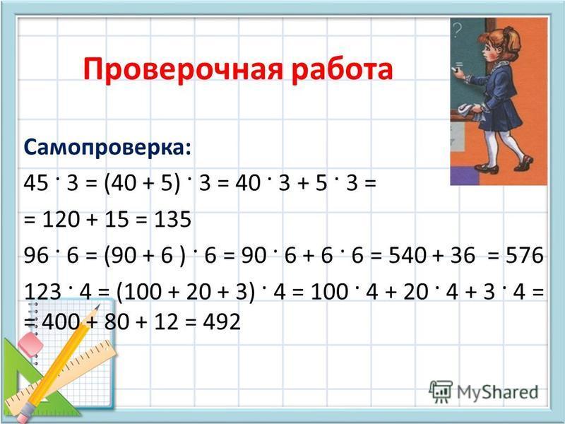 Проверочная работа Самопроверка: 45 · 3 = (40 + 5) · 3 = 40 · 3 + 5 · 3 = = 120 + 15 = 135 96 · 6 = (90 + 6 ) · 6 = 90 · 6 + 6 · 6 = 540 + 36 = 576 123 · 4 = (100 + 20 + 3) · 4 = 100 · 4 + 20 · 4 + 3 · 4 = = 400 + 80 + 12 = 492