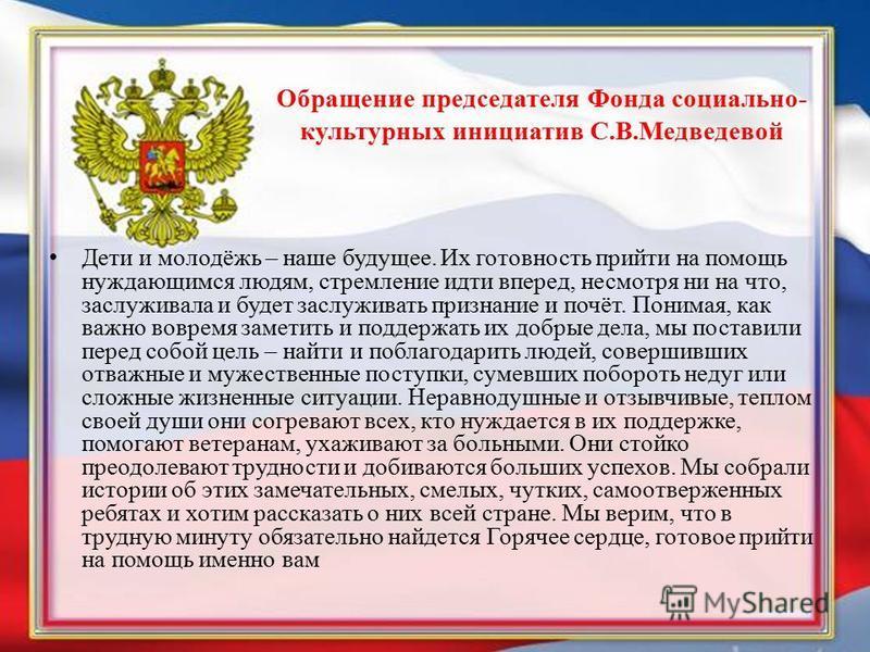 Обращение председателя Фонда социально- культурных инициатив С.В.Медведевой Дети и молодёжь – наше будущее. Их готовность прийти на помощь нуждающимся людям, стремление идти вперед, несмотря ни на что, заслуживала и будет заслуживать признание и почё