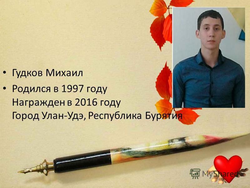 Гудков Михаил Родился в 1997 году Награжден в 2016 году Город Улан-Удэ, Республика Бурятия