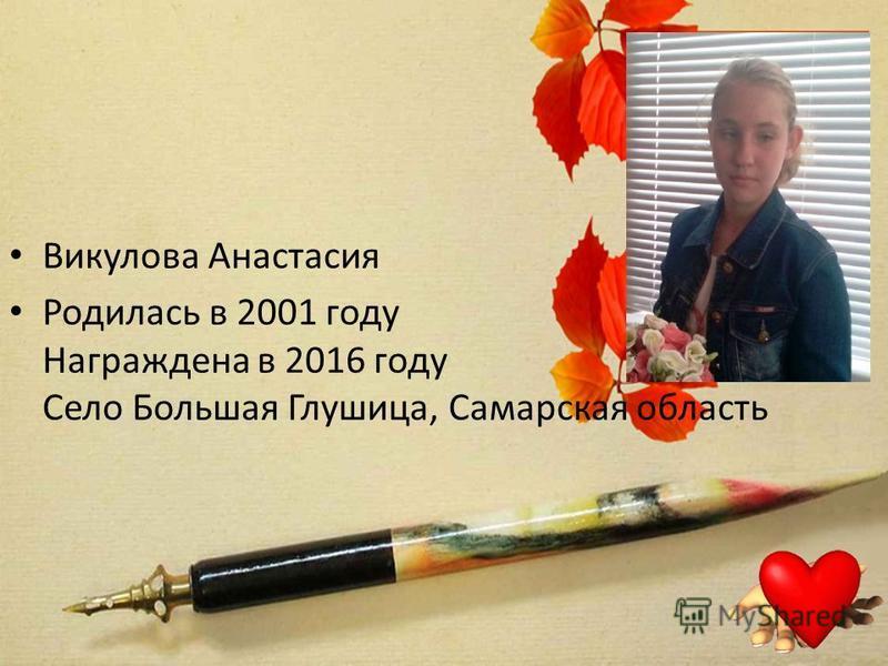 Викулова Анастасия Родилась в 2001 году Награжденa в 2016 году Село Большая Глушица, Самарская область