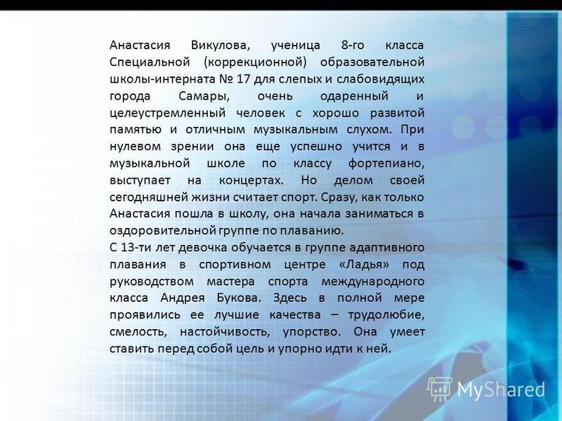 Анастасия Викулова, ученица 8-го класса Специальной (коррекционной) образовательной школы-интерната 17 для слепых и слабовидящих города Самары, очень одаренный и целеустремленный человек с хорошо развитой памятью и отличным музыкальным слухом. При ну