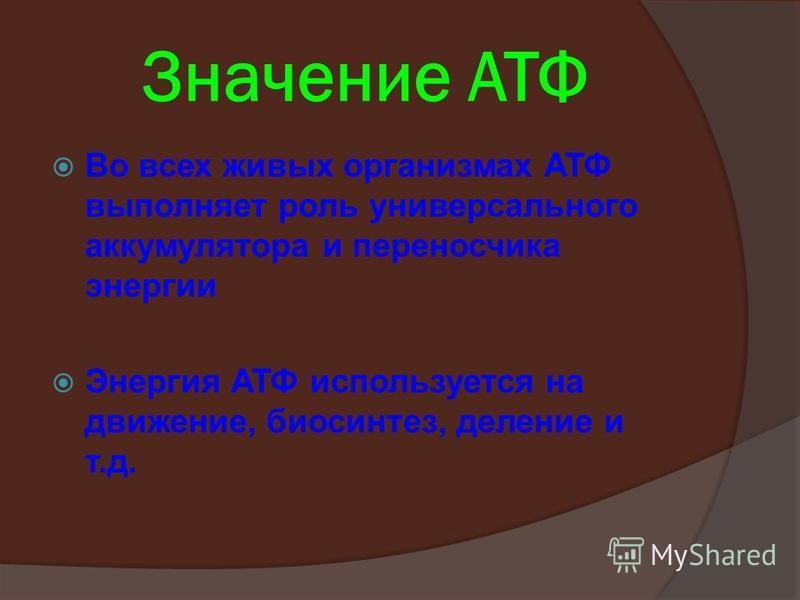 Значение АТФ Во всех живых организмах АТФ выполняет роль универсального аккумулятора и переносчика энергии Энергия АТФ используется на движение, биосинтез, деление и т.д.