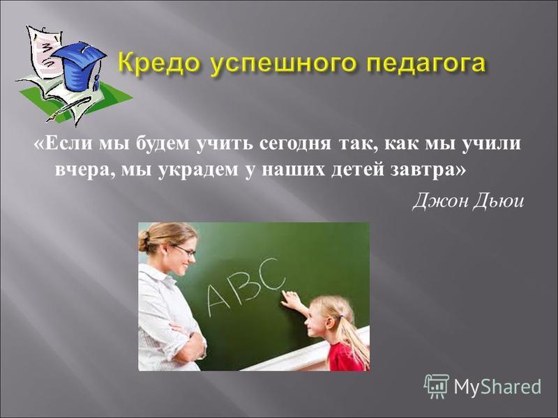 « Если мы будем учить сегодня так, как мы учили вчера, мы украдем у наших детей завтра » Джон Дьюи