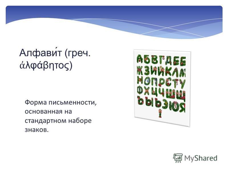 Форма письменности, основанная на стандартном наборе знаков. Алфави́т (греч. λφάβητος)