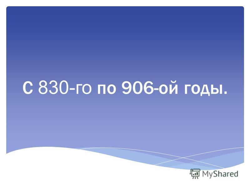 С 830-го по 906-ой годы.