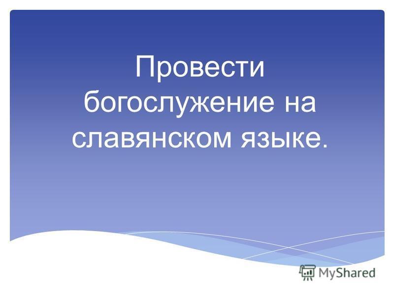 Провести богослужение на славянском языке.