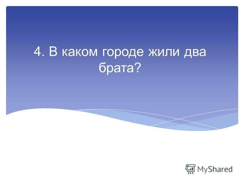 4. В каком городе жили два брата?