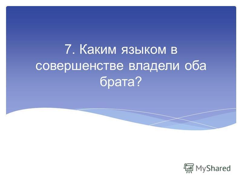 7. Каким языком в совершенстве владели оба брата?