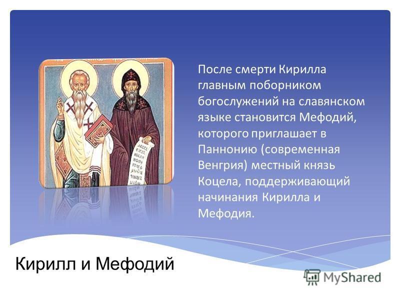 Кирилл и Мефодий После смерти Кирилла главным поборником богослужений на славянском языке становится Мефодий, которого приглашает в Паннонию (современная Венгрия) местный князь Коцела, поддерживающий начинания Кирилла и Мефодия.