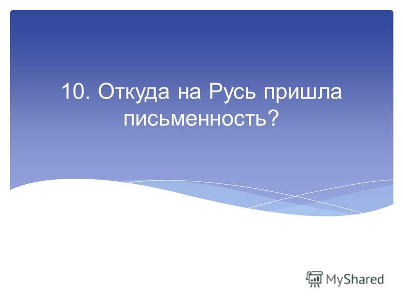 10. Откуда на Русь пришла письменность?