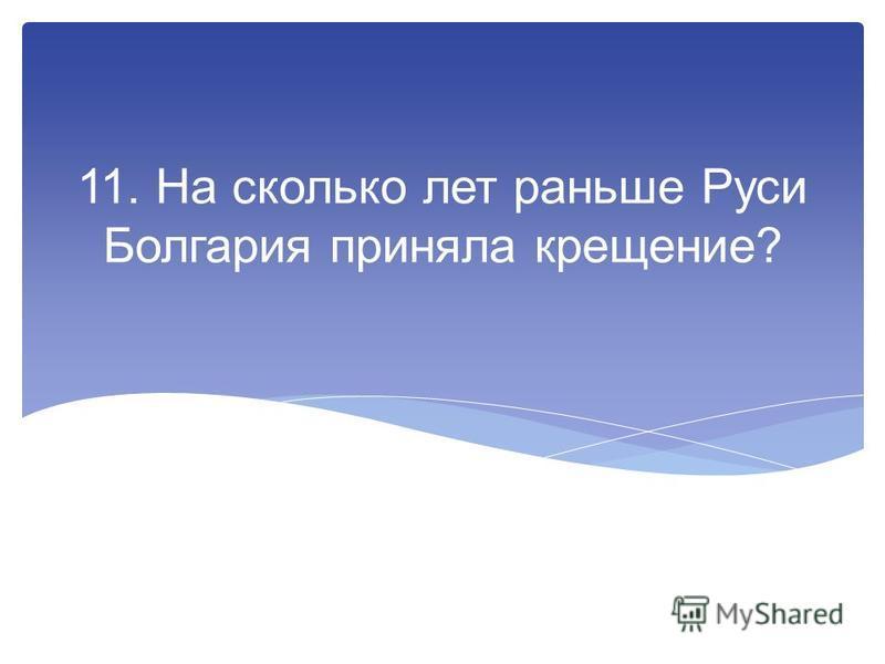 11. На сколько лет раньше Руси Болгария приняла крещение?