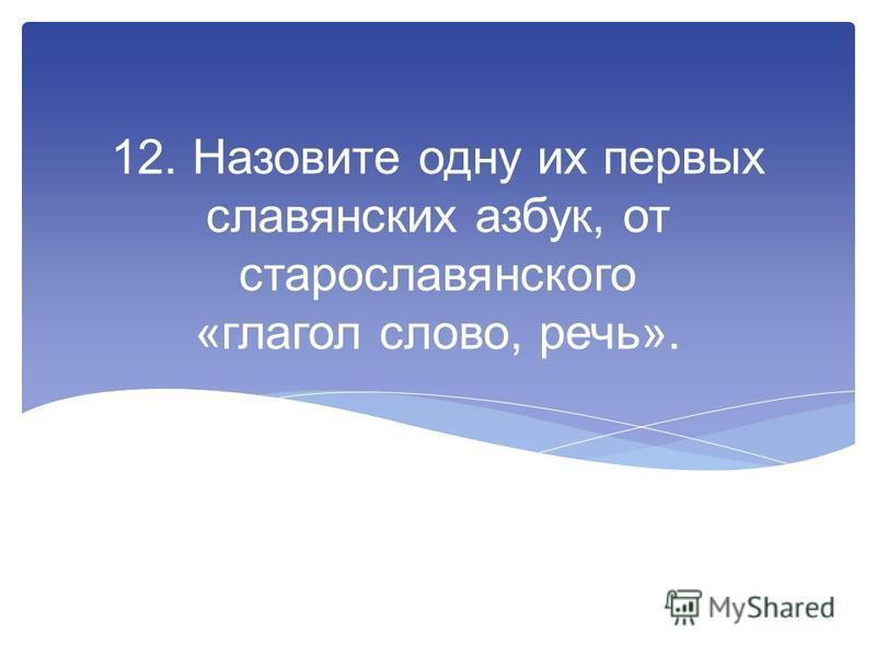 12. Назовите одну их первых славянских азбук, от старославянского «глегол слово, речь».