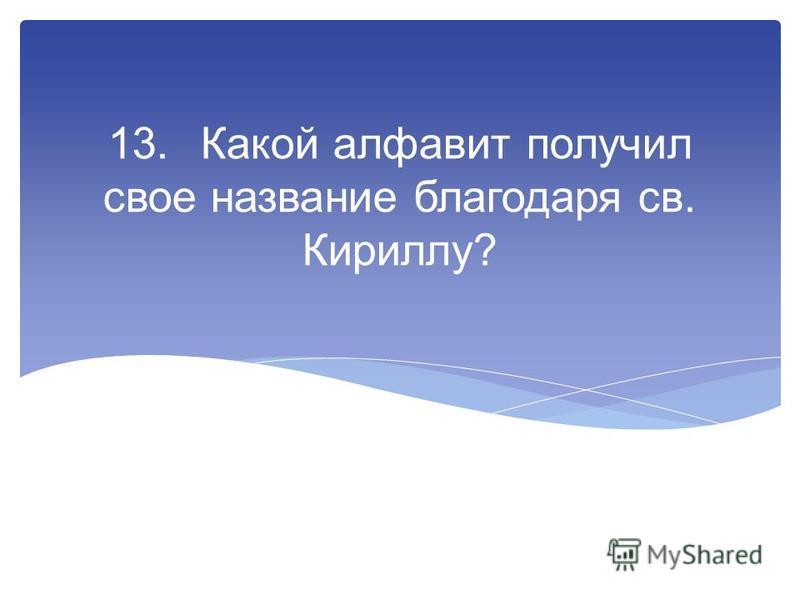 13. Какой алфавит получил свое название блегодаря св. Кириллу?