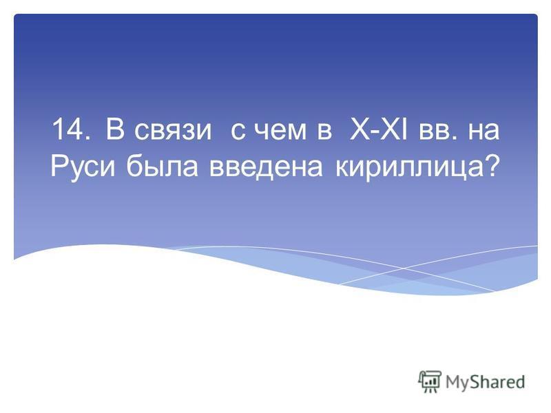 14. В связи с чем в X-XI вв. на Руси была введена кириллица?