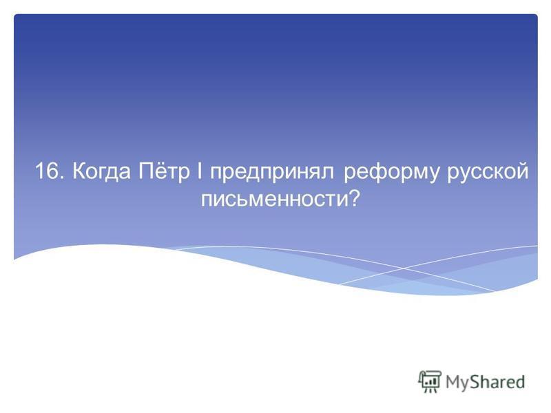 16. Когда Пётр I предпринял реформу русской письменности?