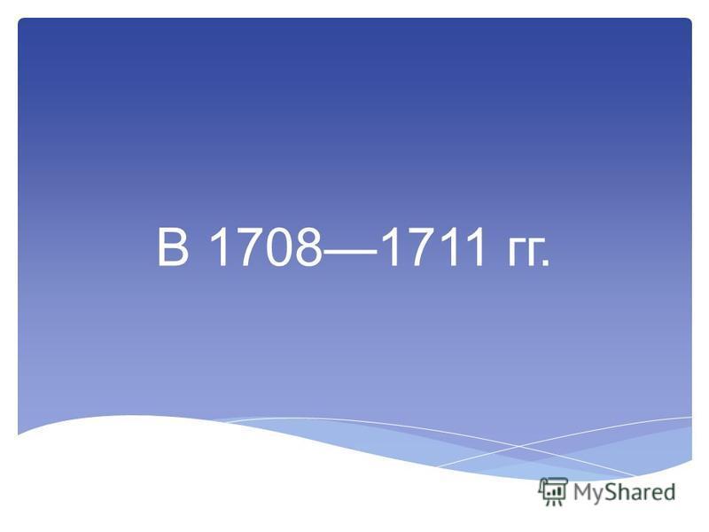 В 17081711 гг.