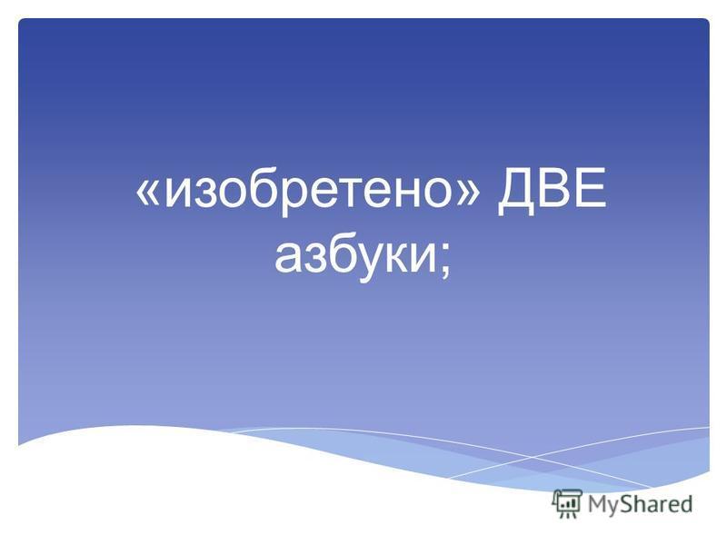 «изобретено» ДВЕ азбуки;