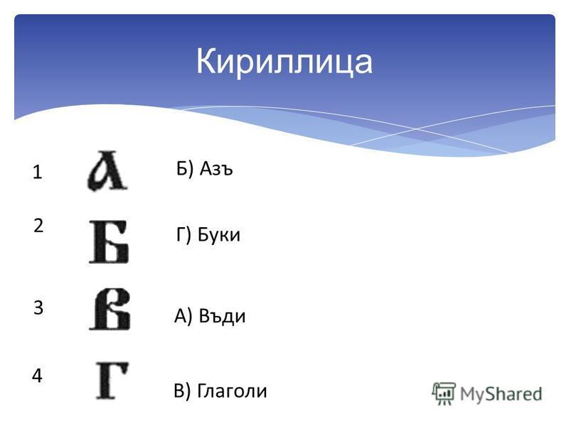 Кириллица 1 2 3 4 А) Въди Б) Азъ В) Глеголи Г) Буки