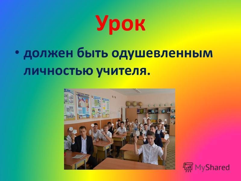 Урок должен быть одушевленным личностью учителя.