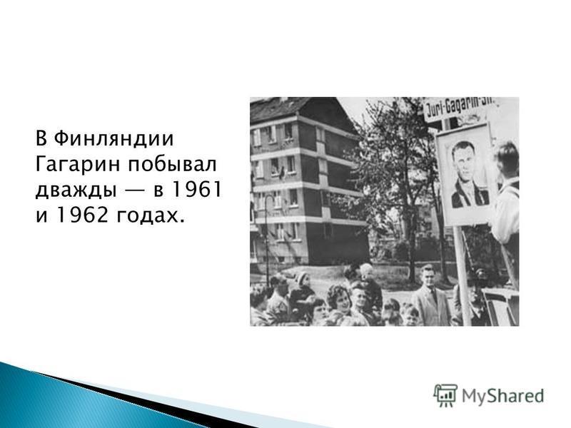 В Финляндии Гагарин побывал дважды в 1961 и 1962 годах.