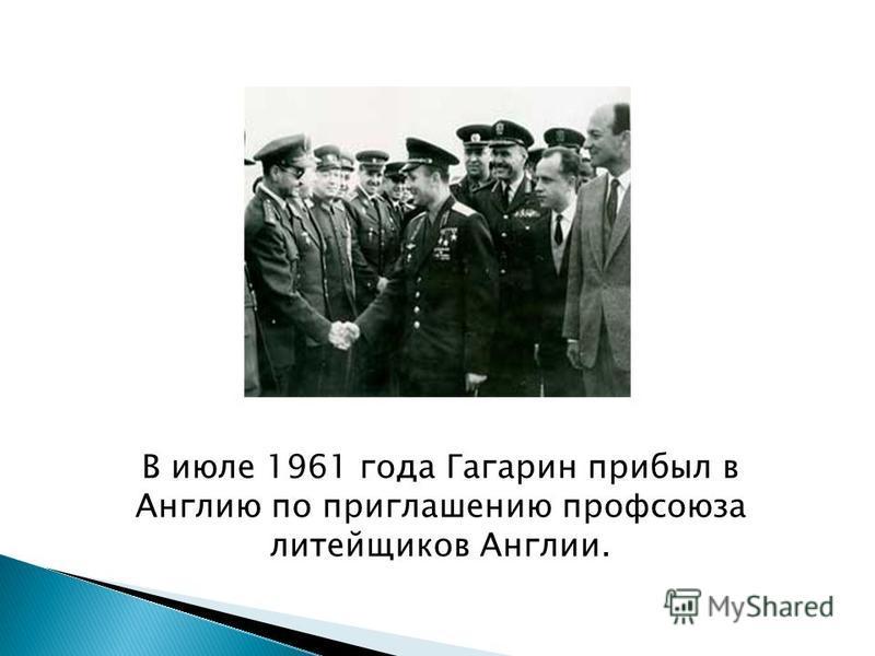 В июле 1961 года Гагарин прибыл в Англию по приглашению профсоюза литейщиков Англии.