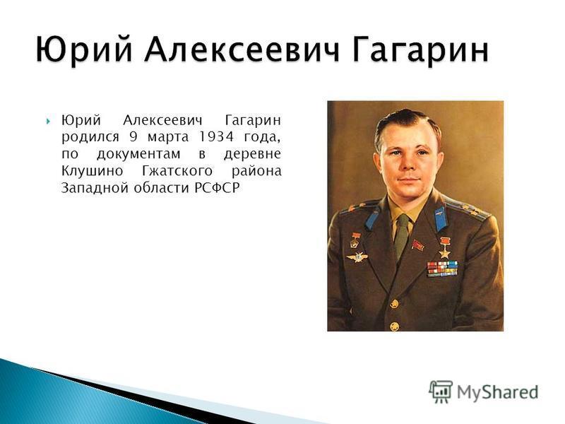 Юрий Алексеевич Гагарин родился 9 марта 1934 года, по документам в деревне Клушино Гжатского района Западной области РСФСР
