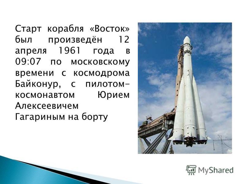 Старт корабля «Восток» был произведён 12 апреля 1961 года в 09:07 по московскому времени с космодрома Байконур, с пилотом- космонавтом Юрием Алексеевичем Гагариным на борту