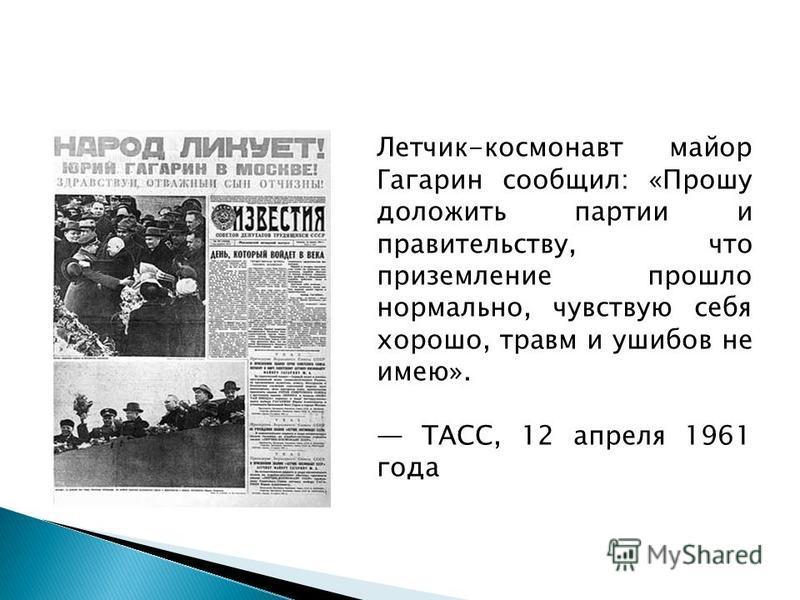 Летчик-космонавт майор Гагарин сообщил: «Прошу доложить партии и правительству, что приземление прошло нормально, чувствую себя хорошо, травм и ушибов не имею». ТАСС, 12 апреля 1961 года