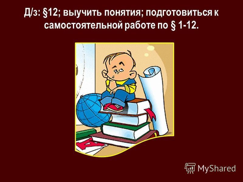 Д/з: §12; выучить понятия; подготовиться к самостоятельной работе по § 1-12.