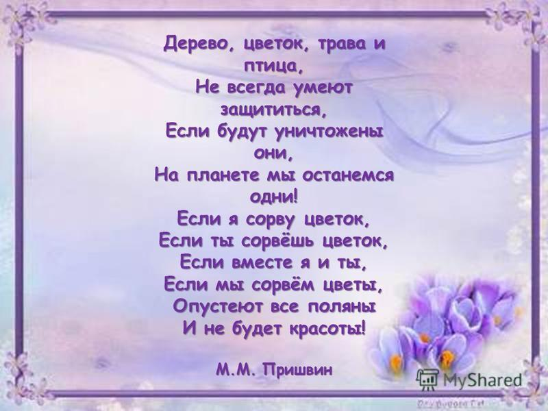Дерево, цветок, трава и птица, Не всегда умеют защититься, Если будут уничтожены они, На планете мы останемся одни! Если я сорву цветок, Если ты сорвёшь цветок, Если вместе я и ты, Если мы сорвём цветы, Опустеют все поляны И не будет красоты! М.М. Пр