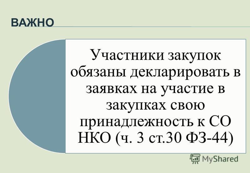 ВАЖНО Участники закупок обязаны декларировать в заявках на участие в закупках свою принадлежность к СО НКО (ч. 3 ст.30 ФЗ-44)