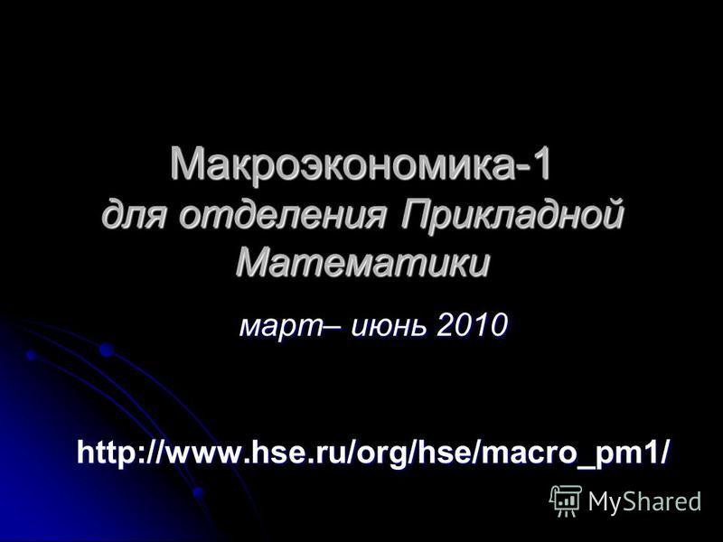 Макроэкономика-1 для отделения Прикладной Математики март– июнь 2010 http://www.hse.ru/org/hse/macro_pm1/