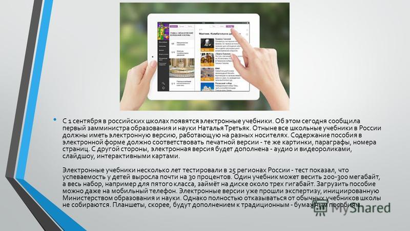 С 1 сентября в российских школах появятся электронные учебники. Об этом сегодня сообщила первый замминистра образования и науки Наталья Третьяк. Отныне все школьные учебники в России должны иметь электронную версию, работающую на разных носителях. Со