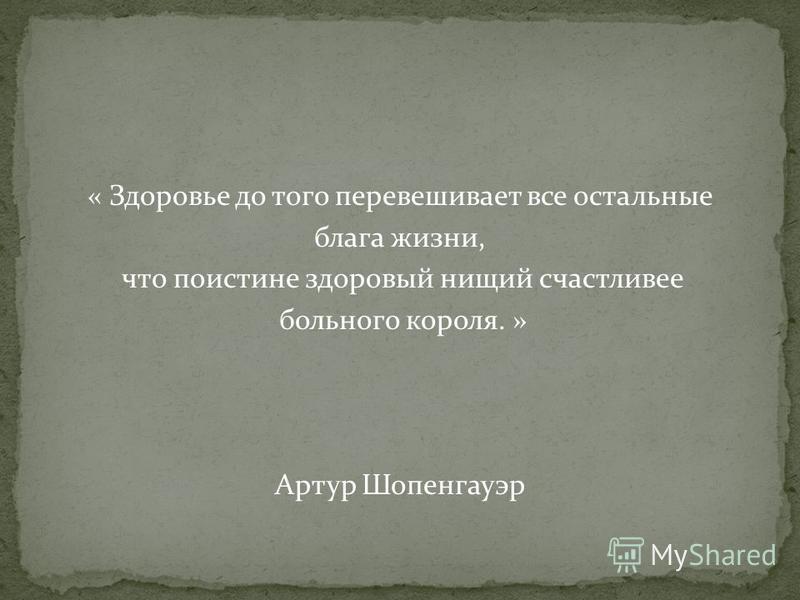 « Здоровье до того перевешивает все остальные блага жизни, что поистине здоровый нищий счастливее больного короля. » Артур Шопенгауэр