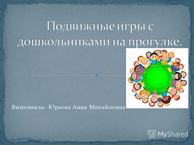 Выполнила: Юрьева Анна Михайловна
