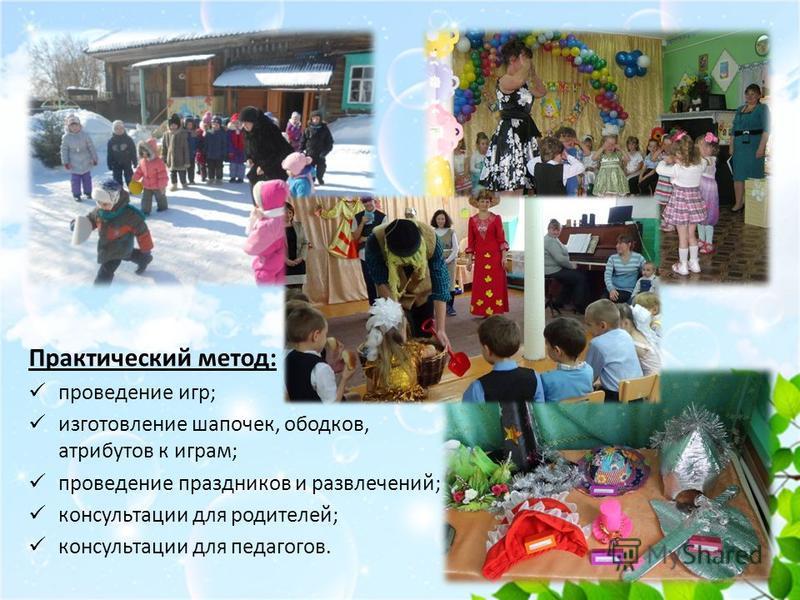 Практический метод: проведение игр; изготовление шапочек, ободков, атрибутов к играм; проведение праздников и развлечений; консультации для родителей; консультации для педагогов.