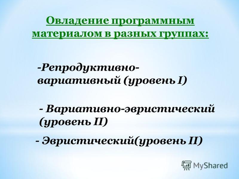 Овладение программным материалом в разных группах: -Репродуктивно- вариативный (уровень I) - Вариативно-эвристический (уровень II) - Эвристический(уровень II)