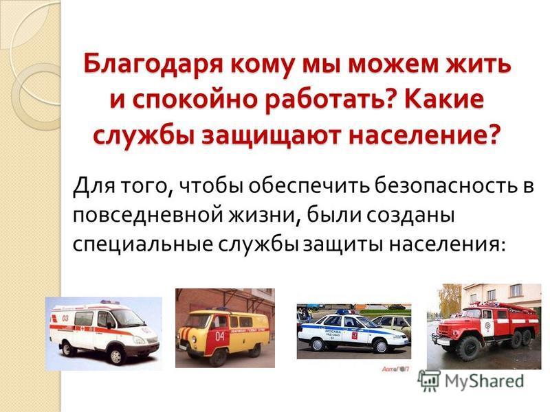 Благодаря кому мы можем жить и спокойно работать ? Какие службы защищают население ? Для того, чтобы обеспечить безопасность в повседневной жизни, были созданы специальные службы защиты населения :