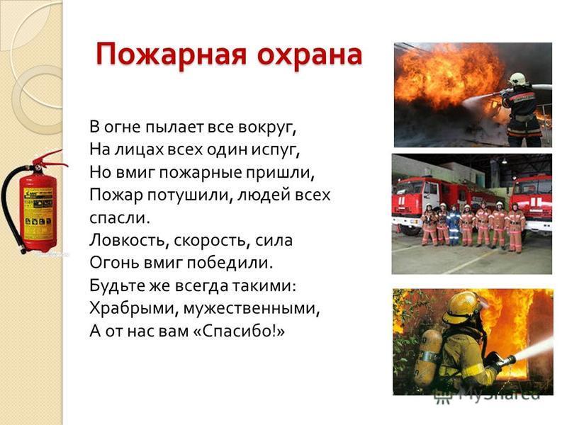 Пожарная охрана В огне пылает все вокруг, На лицах всех один испуг, Но вмиг пожарные пришли, Пожар потушили, людей всех спасли. Ловкость, скорость, сила Огонь вмиг победили. Будьте же всегда такими : Храбрыми, мужественными, А от нас вам « Спасибо !»