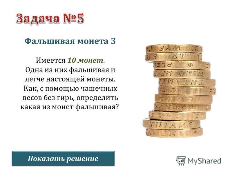 Фальшивая монета 3 Имеется 10 монет. Одна из них фальшивая и легче настоящей монеты. Как, с помощью чашечных весов без гирь, определить какая из монет фальшивая? Показать решение