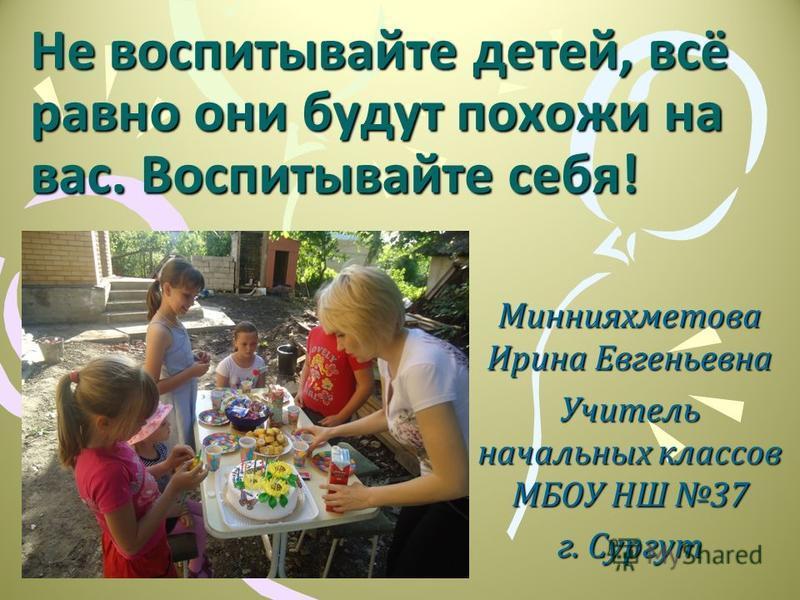 Не воспитывайте детей, всё равно они будут похожи на вас. Воспитывайте себя! Миннияхметова Ирина Евгеньевна Учитель начальных классов МБОУ НШ 37 г. Сургут