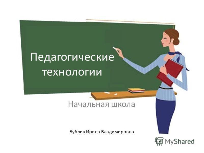 Педагогические технологии Начальная школа Бублик Ирина Владимировна