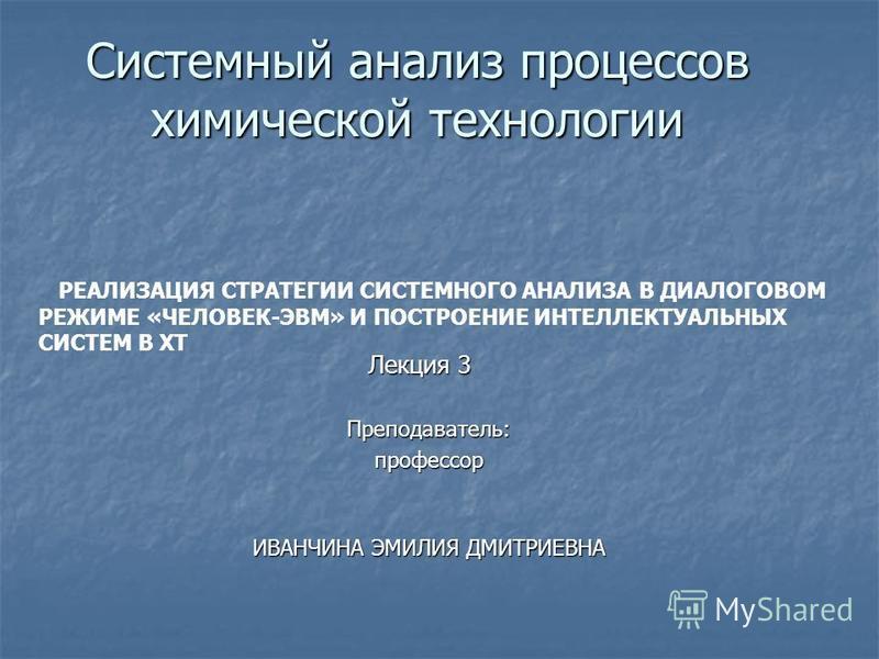 Системный анализ процессов химической технологии Лекция 3 Преподаватель:профессор ИВАНЧИНА ЭМИЛИЯ ДМИТРИЕВНА РЕАЛИЗАЦИЯ СТРАТЕГИИ СИСТЕМНОГО АНАЛИЗА В ДИАЛОГОВОМ РЕЖИМЕ «ЧЕЛОВЕК-ЭВМ» И ПОСТРОЕНИЕ ИНТЕЛЛЕКТУАЛЬНЫХ СИСТЕМ В ХТ