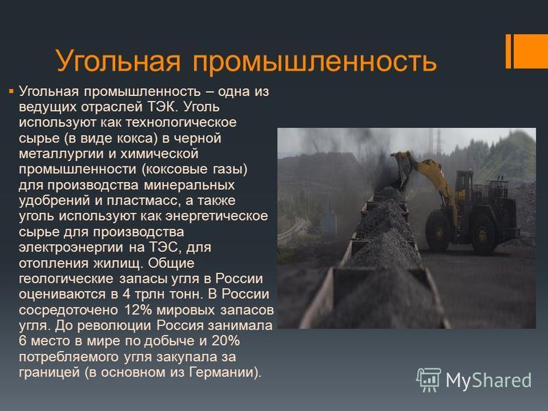 Угольная промышленность Угольная промышленность – одна из ведущих отраслей ТЭК. Уголь используют как технологическое сырье (в виде кокса) в черной металлургии и химической промышленности (коксовые газы) для производства минеральных удобрений и пластм